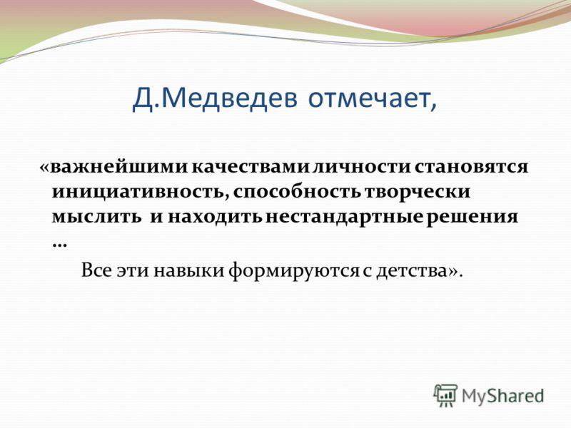 Д.Медведев отмечает, «важнейшими качествами личности становятся инициативность, способность творчески мыслить и находить нестандартные решения … Все эти навыки формируются с детства».