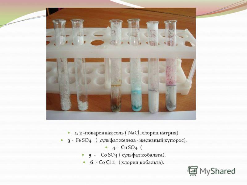 1, 2 -поваренная соль ( NaCl, хлорид натрия), 3 - Fe SO4 ( сульфат железа - железный купорос), 4 - Cu SO4 ( 5 - Co SO4 ( cульфат кобальта), 6 - Co Сl 2 ( хлорид кобальта).