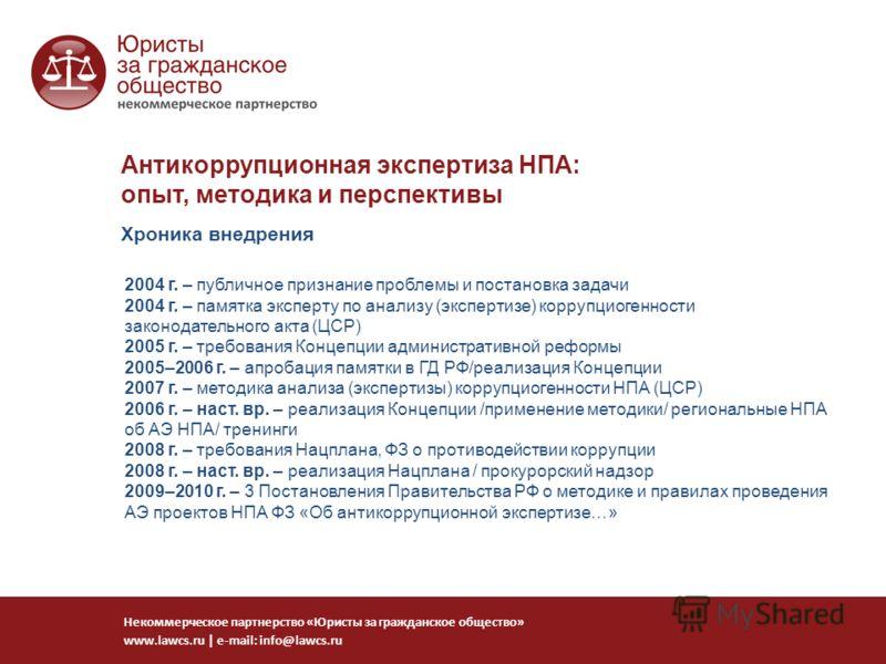 Некоммерческое партнерство «Юристы за гражданское общество» www.lawcs.ru | e-mail: info@lawcs.ru Антикоррупционная экспертиза НПА: опыт, методика и перспективы 2004 г. – публичное признание проблемы и постановка задачи 2004 г. – памятка эксперту по а