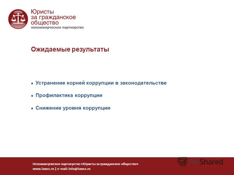 Устранение корней коррупции в законодательстве Профилактика коррупции Снижение уровня коррупции Некоммерческое партнерство «Юристы за гражданское общество» www.lawcs.ru | e-mail: info@lawcs.ru Ожидаемые результаты