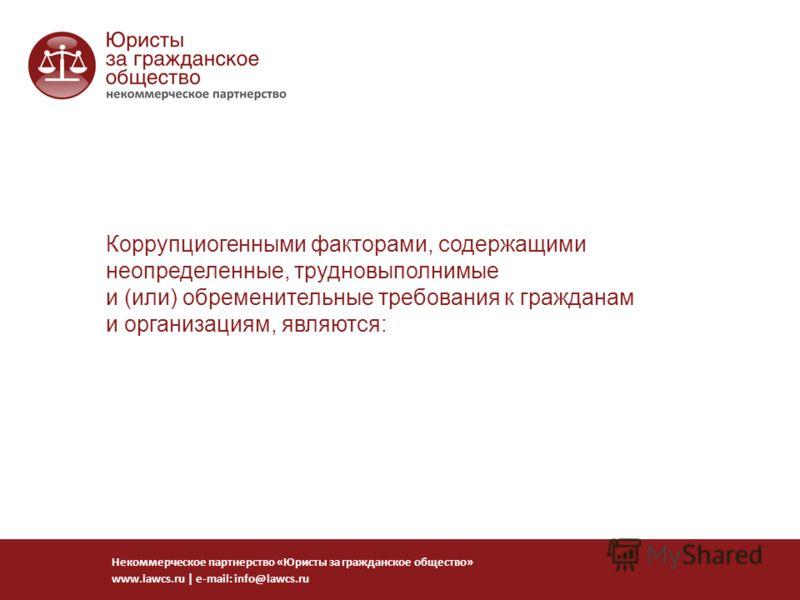 Коррупциогенными факторами, содержащими неопределенные, трудновыполнимые и (или) обременительные требования к гражданам и организациям, являются: Некоммерческое партнерство «Юристы за гражданское общество» www.lawcs.ru   e-mail: info@lawcs.ru