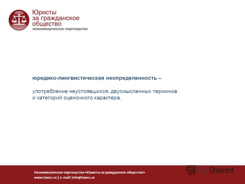 юридико-лингвистическая неопределенность – употребление неустоявшихся, двусмысленных терминов и категорий оценочного характера. Некоммерческое партнерство «Юристы за гражданское общество» www.lawcs.ru   e-mail: info@lawcs.ru
