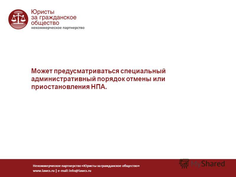 Может предусматриваться специальный административный порядок отмены или приостановления НПА. Некоммерческое партнерство «Юристы за гражданское общество» www.lawcs.ru   e-mail: info@lawcs.ru