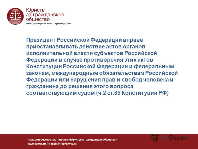 Президент Российской Федерации вправе приостанавливать действие актов органов исполнительной власти субъектов Российской Федерации в случае противоречия этих актов Конституции Российской Федерации и федеральным законам, международным обязательствам Р