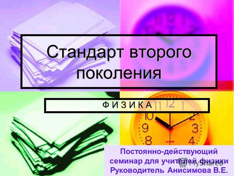 Стандарт второго поколения Ф И З И К А Постоянно-действующий семинар для учителей физики Руководитель Анисимова В.Е.