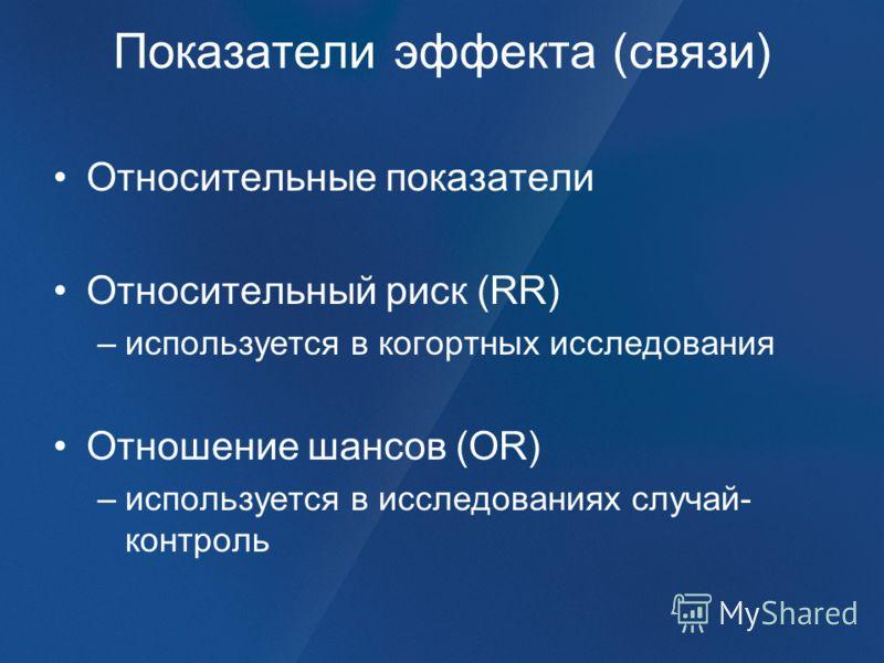 Показатели эффекта (связи) Относительные показатели Относительный риск (RR) –используется в когортных исследования Отношение шансов (OR) –используется в исследованиях случай- контроль