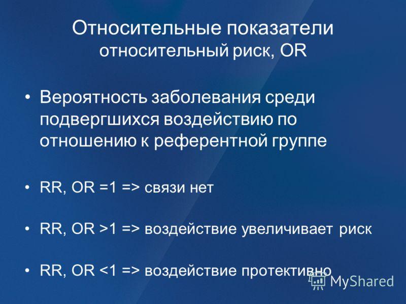 Относительные показатели относительный риск, OR Вероятность заболевания среди подвергшихся воздействию по отношению к референтной группе RR, OR =1 => связи нет RR, OR >1 => воздействие увеличивает риск RR, OR воздействие протективно