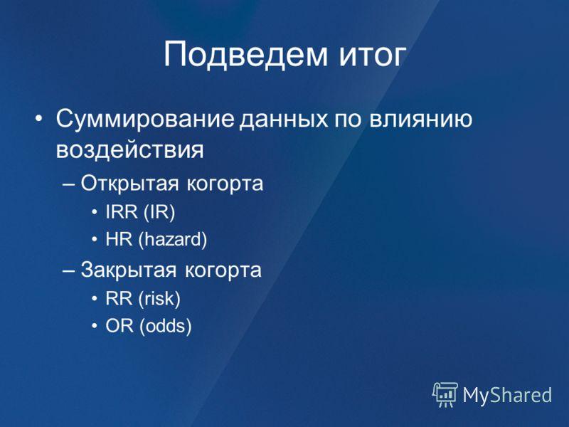 Подведем итог Суммирование данных по влиянию воздействия –Открытая когорта IRR (IR) HR (hazard) –Закрытая когорта RR (risk) OR (odds)