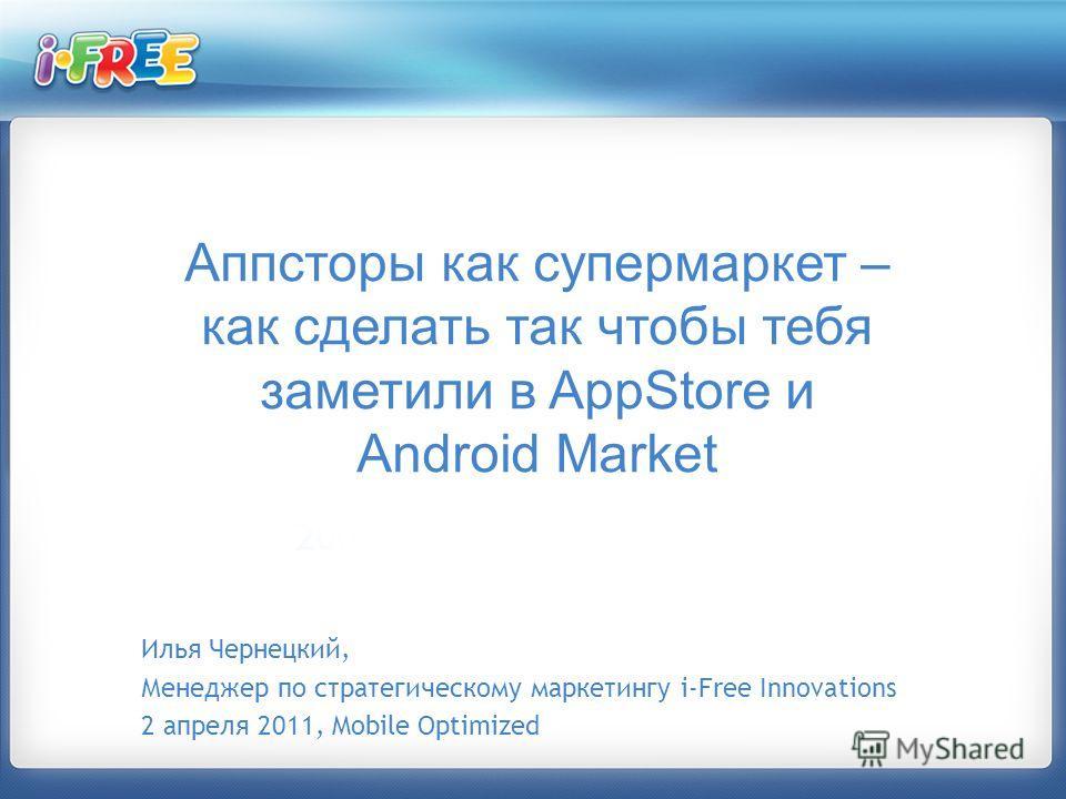 Илья Чернецкий, Менеджер по стратегическому маркетингу i-Free Innovations 2 апреля 2011, Mobile Optimized Аппсторы как супермаркет – как сделать так чтобы тебя заметили в AppStore и Android Market