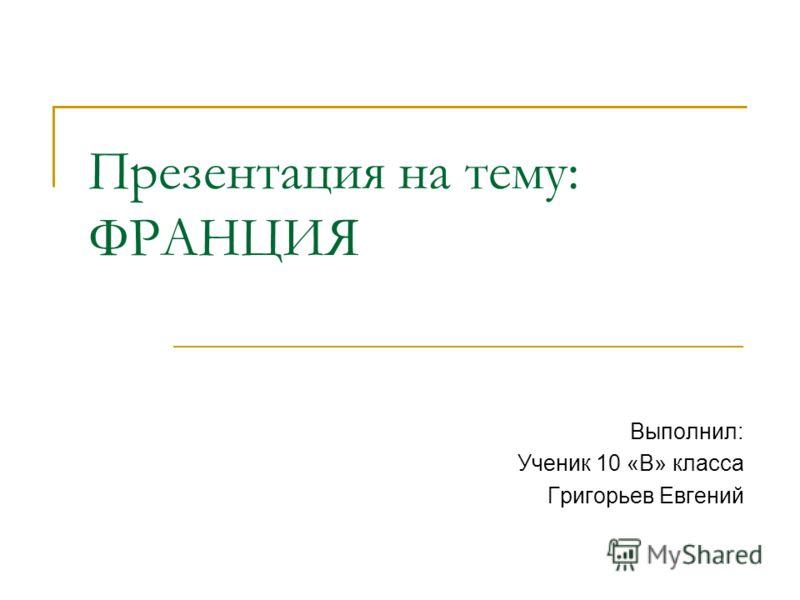 Презентация на тему: ФРАНЦИЯ Выполнил: Ученик 10 «В» класса Григорьев Евгений