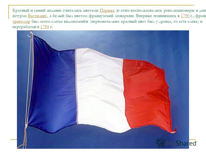 Красный и синий издавна считались цветами Парижа (и этим воспользовались революционеры в день штурма Бастилии), а белый был цветом французский монархии. Впервые появившись в 1790 г., французский триколор был затем слегка видоизменён (первоначально кр