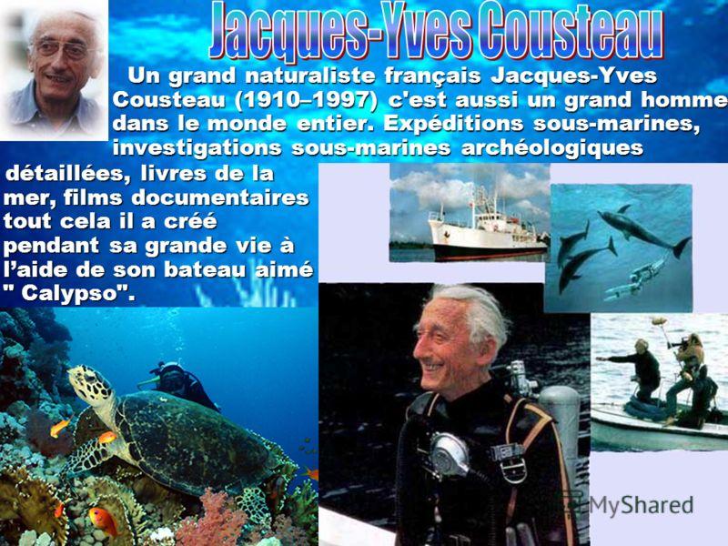 Un grand naturaliste français Jacques-Yves Cousteau (1910–1997) c'est aussi un grand homme dans le monde entier. Expéditions sous-marines, investigations sous-marines archéologiques détaillées, livres de la mer, films documentaires tout cela il a cré