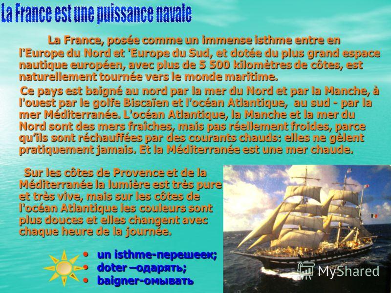La France, posée comme un immense isthme entre en l'Europe du Nord et 'Europe du Sud, et dotée du plus grand espace nautique européen, avec plus de 5 500 kilomètres de côtes, est naturellement tournée vers le monde maritime. La France, posée comme un