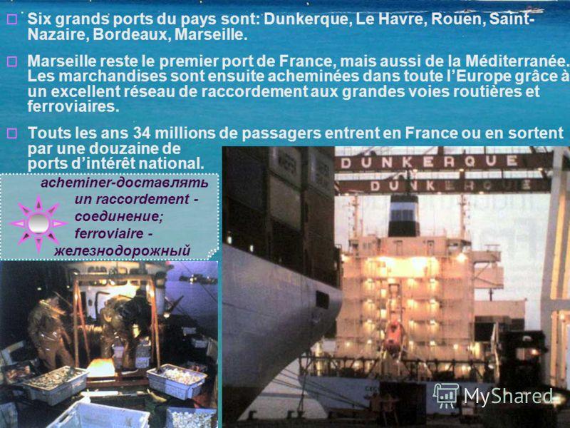 Six grands ports du pays sont: Dunkerque, Le Havre, Rouen, Saint- Nazaire, Bordeaux, Marseille. Marseille reste le premier port de France, mais aussi de la Méditerranée. Les marchandises sont ensuite acheminées dans toute lEurope grâce à un excellent