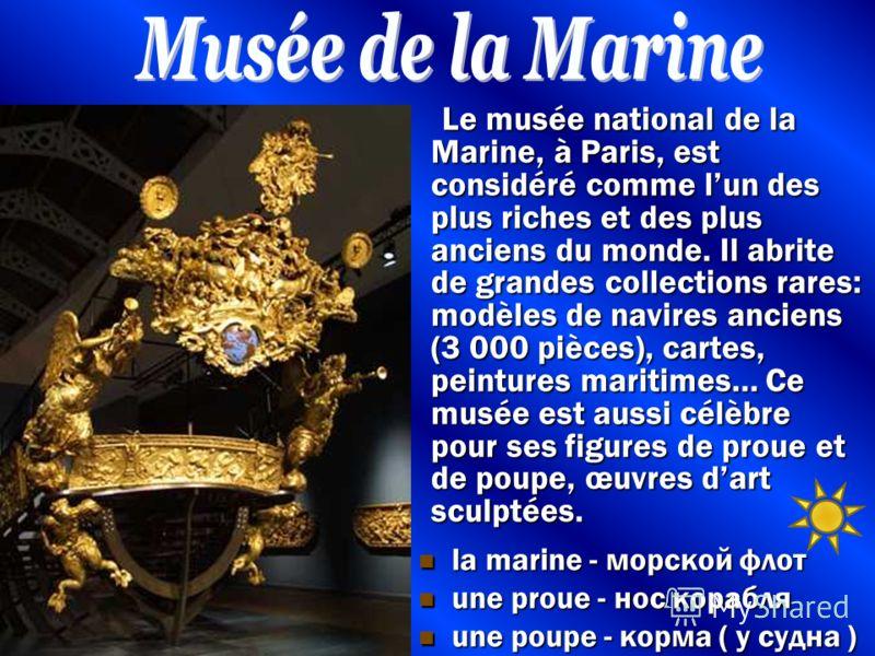 Le musée national de la Marine, à Paris, est considéré comme lun des plus riches et des plus anciens du monde. Il abrite de grandes collections rares: modèles de navires anciens (3 000 pièces), cartes, peintures maritimes... Сe musée est aussi célèbr