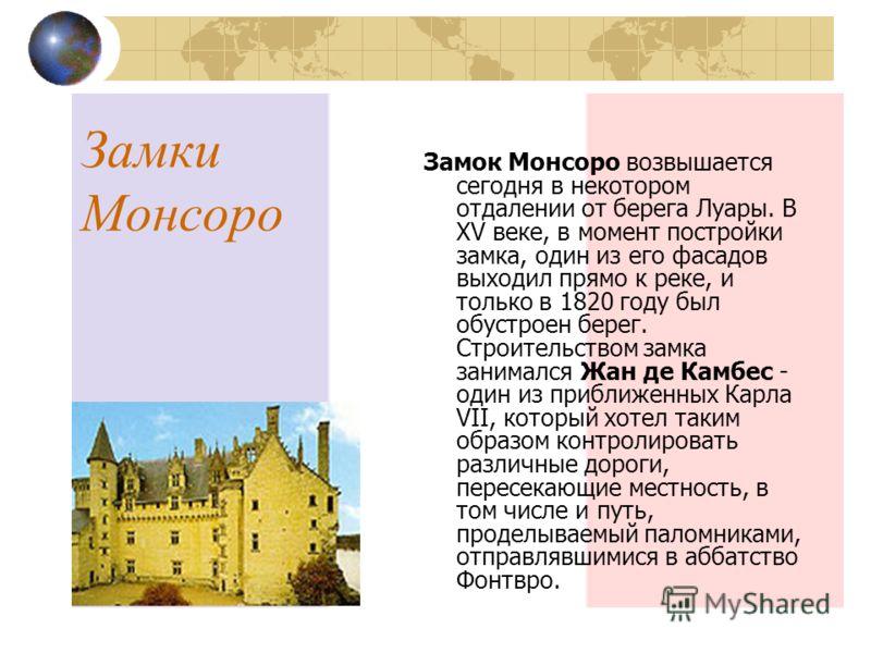 Замки Монсоро Замок Монсоро возвышается сегодня в некотором отдалении от берега Луары. В XV веке, в момент постройки замка, один из его фасадов выходил прямо к реке, и только в 1820 году был обустроен берег. Строительством замка занимался Жан де Камб