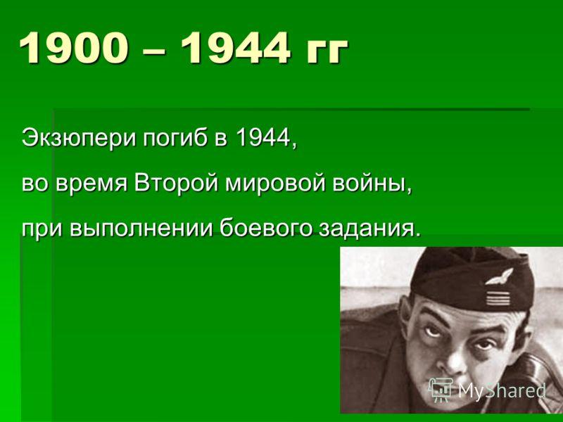 1900 – 1944 гг Экзюпери погиб в 1944, во время Второй мировой войны, при выполнении боевого задания.
