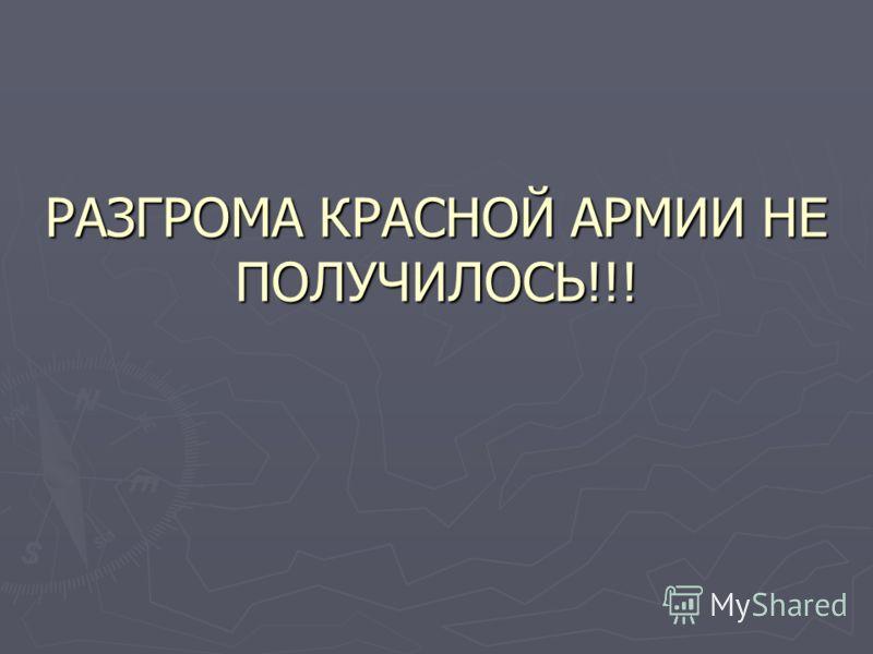 РАЗГРОМА КРАСНОЙ АРМИИ НЕ ПОЛУЧИЛОСЬ!!!