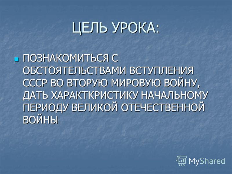 ЦЕЛЬ УРОКА: ПОЗНАКОМИТЬСЯ С ОБСТОЯТЕЛЬСТВАМИ ВСТУПЛЕНИЯ СССР ВО ВТОРУЮ МИРОВУЮ ВОЙНУ, ДАТЬ ХАРАКТКРИСТИКУ НАЧАЛЬНОМУ ПЕРИОДУ ВЕЛИКОЙ ОТЕЧЕСТВЕННОЙ ВОЙНЫ ПОЗНАКОМИТЬСЯ С ОБСТОЯТЕЛЬСТВАМИ ВСТУПЛЕНИЯ СССР ВО ВТОРУЮ МИРОВУЮ ВОЙНУ, ДАТЬ ХАРАКТКРИСТИКУ НАЧ