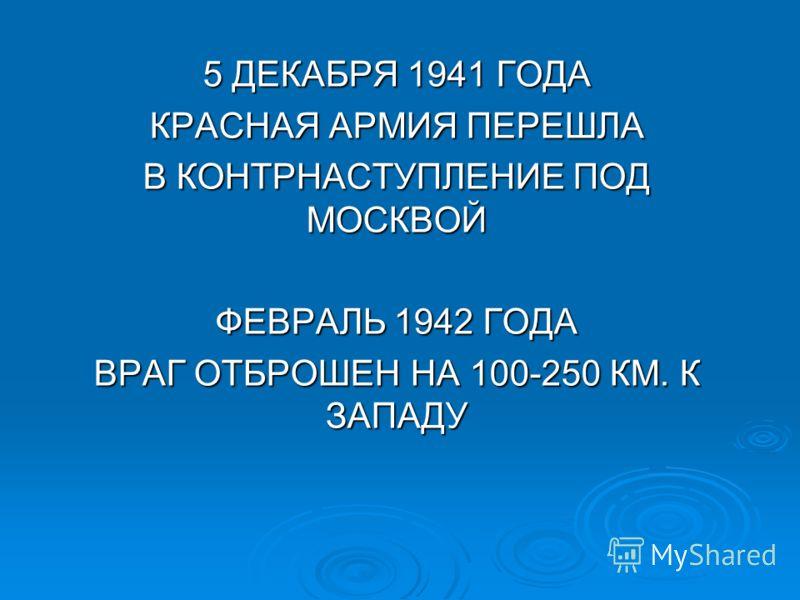 5 ДЕКАБРЯ 1941 ГОДА КРАСНАЯ АРМИЯ ПЕРЕШЛА В КОНТРНАСТУПЛЕНИЕ ПОД МОСКВОЙ ФЕВРАЛЬ 1942 ГОДА ВРАГ ОТБРОШЕН НА 100-250 КМ. К ЗАПАДУ