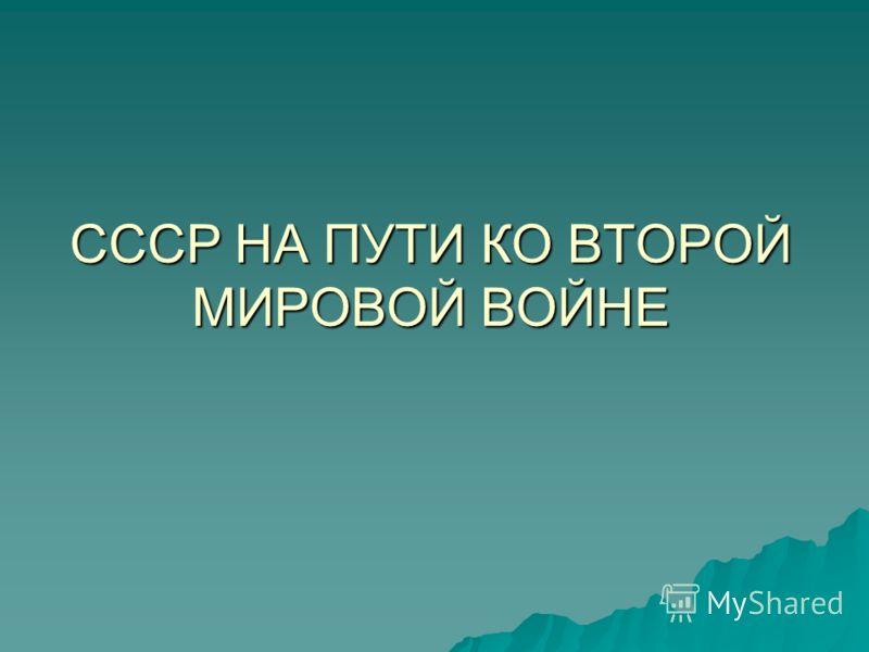 СССР НА ПУТИ КО ВТОРОЙ МИРОВОЙ ВОЙНЕ