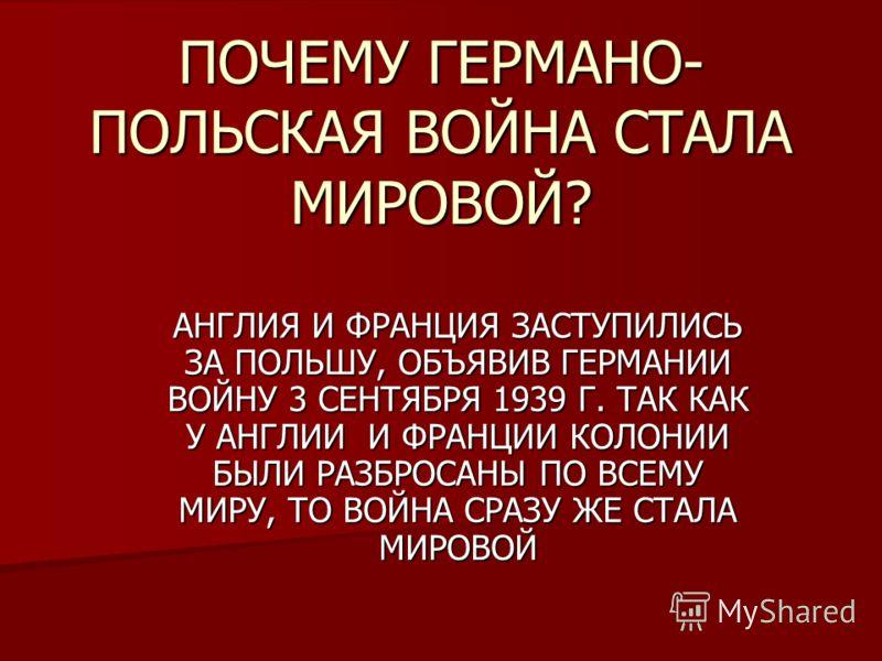 ПОЧЕМУ ГЕРМАНО- ПОЛЬСКАЯ ВОЙНА СТАЛА МИРОВОЙ? АНГЛИЯ И ФРАНЦИЯ ЗАСТУПИЛИСЬ ЗА ПОЛЬШУ, ОБЪЯВИВ ГЕРМАНИИ ВОЙНУ 3 СЕНТЯБРЯ 1939 Г. ТАК КАК У АНГЛИИ И ФРАНЦИИ КОЛОНИИ БЫЛИ РАЗБРОСАНЫ ПО ВСЕМУ МИРУ, ТО ВОЙНА СРАЗУ ЖЕ СТАЛА МИРОВОЙ