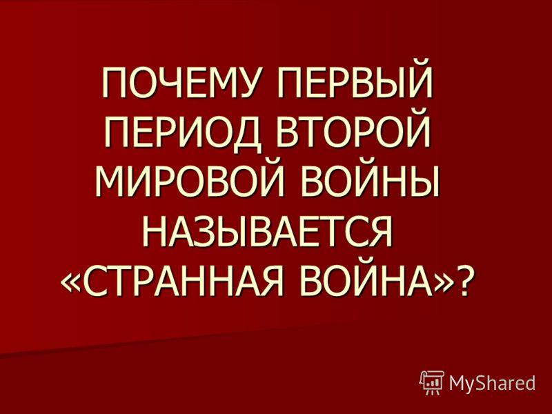 ПОЧЕМУ ПЕРВЫЙ ПЕРИОД ВТОРОЙ МИРОВОЙ ВОЙНЫ НАЗЫВАЕТСЯ «СТРАННАЯ ВОЙНА»?