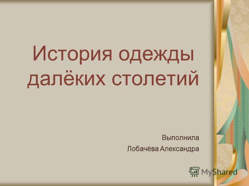 История одежды далёких столетий Выполнила Лобачёва Александра