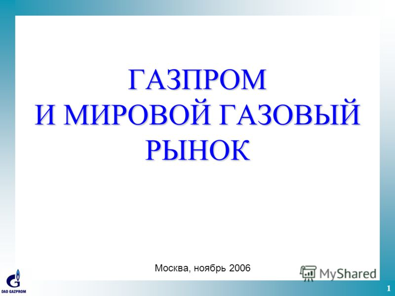 1 ГАЗПРОМ И МИРОВОЙ ГАЗОВЫЙ РЫНОК Москва, ноябрь 2006