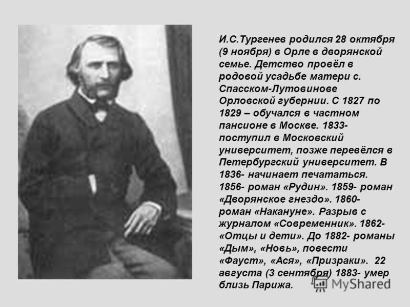 И.С.Тургенев родился 28 октября (9 ноября) в Орле в дворянской семье. Детство провёл в родовой усадьбе матери с. Спасском-Лутовинове Орловской губернии. С 1827 по 1829 – обучался в частном пансионе в Москве. 1833- поступил в Московский университет, п