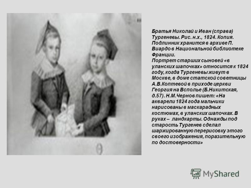 Братья Николай и Иван (справа) Тургеневы. Рис. н.х., 1824. Копия. Подлинник хранится в архиве П. Виардо в Национальной библиотеке Франции. Портрет старших сыновей «в уланских шапочках» относится к 1824 году, когда Тургеневы живут в Москве, в доме ста