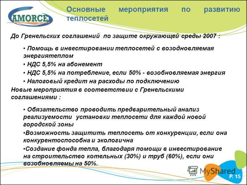 P. 15 Основные мероприятия по развитию теплосетей До Гренельских соглашений по защите окружающей среды 2007 : Помощь в инвестировании теплосетей с возодновляемая энергиятеплом НДС 5,5% на абонемент НДС 5,5% на потребление, если 50% - возобновляемая э