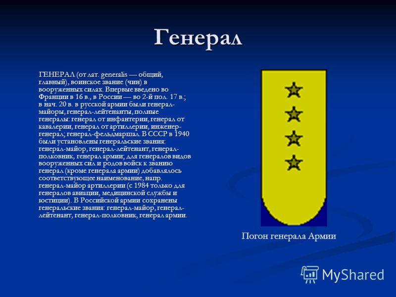 Генерал ГЕНЕРАЛ (от лат. generalis общий, главный), воинское звание (чин) в вооруженных силах. Впервые введено во Франции в 16 в., в России во 2-й пол. 17 в.; в нач. 20 в. в русской армии были генерал- майоры, генерал-лейтенанты, полные генералы: ген
