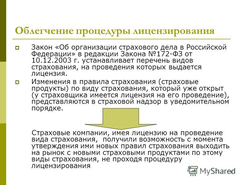 8 Облегчение процедуры лицензирования Закон «Об организации страхового дела в Российской Федерации» в редакции Закона 172-ФЗ от 10.12.2003 г. устанавливает перечень видов страхования, на проведения которых выдается лицензия. Изменения в правила страх