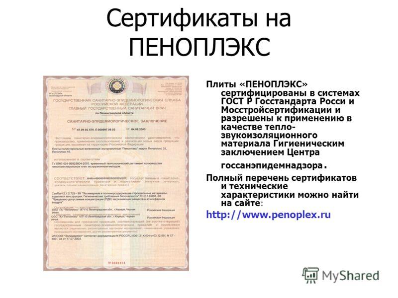 Сертификаты на ПЕНОПЛЭКС Плиты «ПЕНОПЛЭКС» сертифицированы в системах ГОСТ Р Госстандарта Росси и Мосстройсертификации и разрешены к применению в качестве тепло- звукоизоляционного материала Гигиеническим заключением Центра госсанэпидемнадзора. Полны