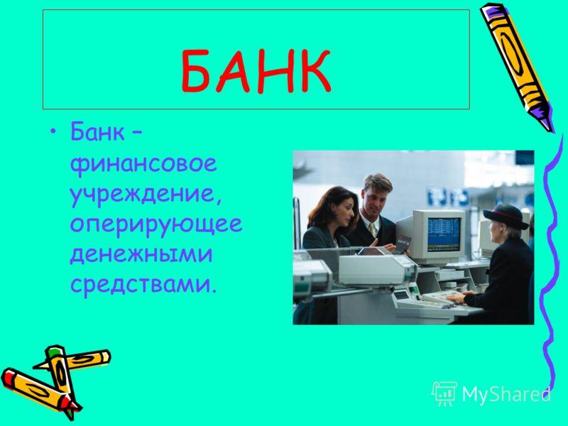БАНК Банк – финансовое учреждение, оперирующее денежными средствами.