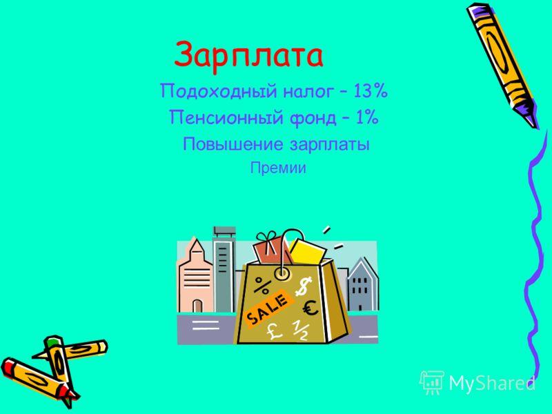 Зарплата Подоходный налог – 13% Пенсионный фонд – 1% Повышение зарплаты Премии