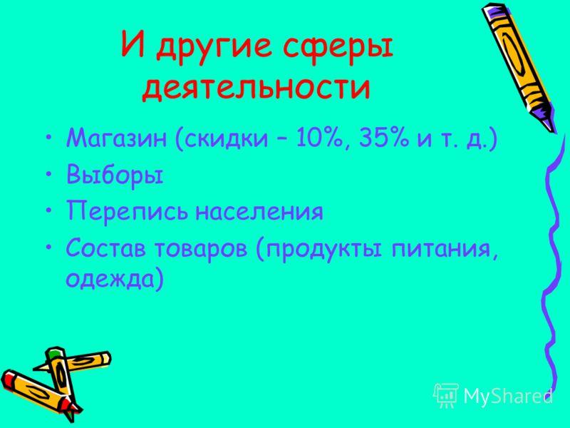 И другие сферы деятельности Магазин (скидки – 10%, 35% и т. д.) Выборы Перепись населения Состав товаров (продукты питания, одежда)