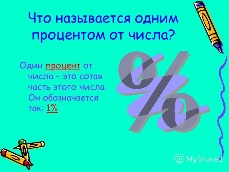 Что называется одним процентом от числа? Один процент от числа – это сотая часть этого числа. Он обозначается так: 1%