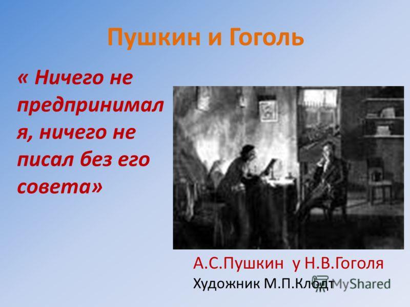 Пушкин и Гоголь « Ничего не предпринимал я, ничего не писал без его совета» А.С.Пушкин у Н.В.Гоголя Художник М.П.Клодт