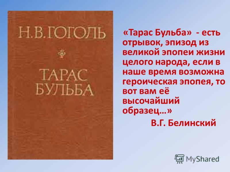 «Тарас Бульба» - есть отрывок, эпизод из великой эпопеи жизни целого народа, если в наше время возможна героическая эпопея, то вот вам её высочайший образец…» В.Г. Белинский