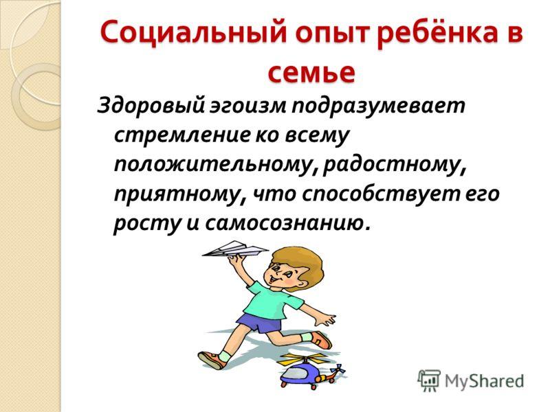 Социальный опыт ребёнка в семье Здоровый эгоизм подразумевает стремление ко всему положительному, радостному, приятному, что способствует его росту и самосознанию.