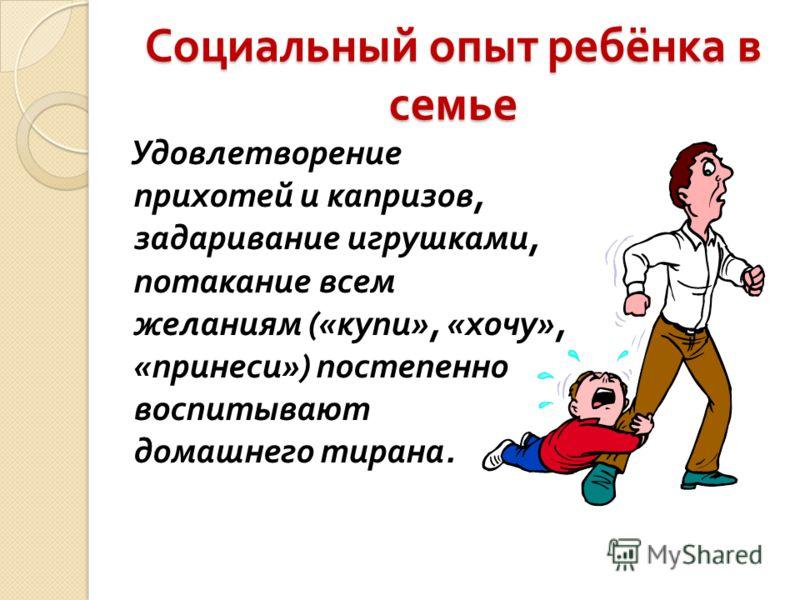 Социальный опыт ребёнка в семье Удовлетворение прихотей и капризов, задаривание игрушками, потакание всем желаниям (« купи », « хочу », « принеси ») постепенно воспитывают домашнего тирана.