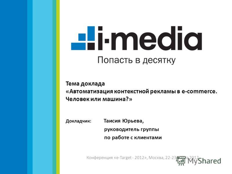 Тема доклада «Автоматизация контекстной рекламы в e-commerce. Человек или машина?» Докладчик: Таисия Юрьева, руководитель группы по работе с клиентами Конференция «e-Target - 2012», Москва, 22-23 марта 2012