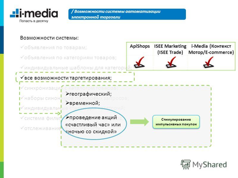 Возможности системы: объявления по товарам; объявления по категориям товаров; индивидуальные шаблоны для категорий; все возможности таргетирования; синхронизация с каталогом товаров; наборы синонимов поисковых запросов; индивидуальные ставки для кате
