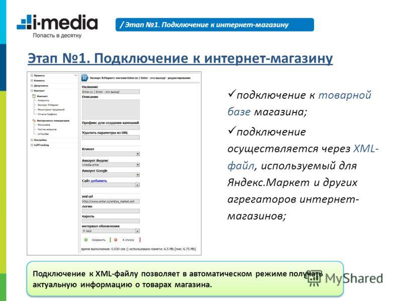 / Этап 1. Подключение к интернет-магазину Этап 1. Подключение к интернет-магазину подключение к товарной базе магазина; подключение осуществляется через XML- файл, используемый для Яндекс.Маркет и других агрегаторов интернет- магазинов; Подключение к