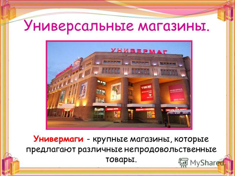 Универсальные магазины. Универмаги - крупные магазины, которые предлагают различные непродовольственные товары.