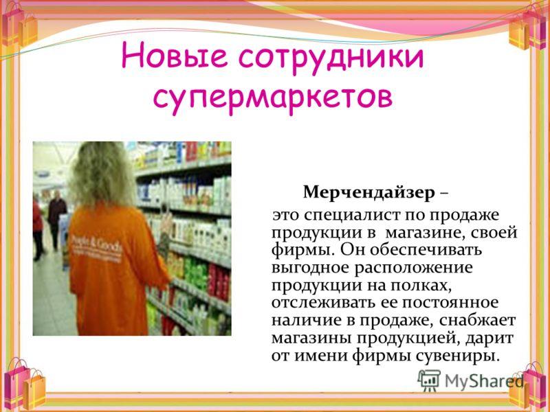 Новые сотрудники супермаркетов Мерчендайзер – это специалист по продаже продукции в магазине, своей фирмы. Он обеспечивать выгодное расположение продукции на полках, отслеживать ее постоянное наличие в продаже, снабжает магазины продукцией, дарит от