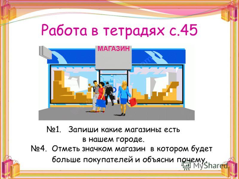 Работа в тетрадях с.45 1. Запиши какие магазины есть в нашем городе. 4. Отметь значком магазин в котором будет больше покупателей и объясни почему. МАГАЗИН