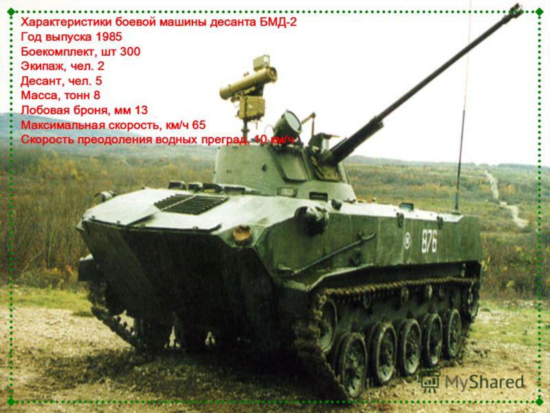 Характеристики боевой машины десанта БМД-2 Год выпуска 1985 Боекомплект, шт 300 Экипаж, чел. 2 Десант, чел. 5 Масса, тонн 8 Лобовая броня, мм 13 Максимальная скорость, км/ч 65 Скорость преодоления водных преград, 10 км/ч